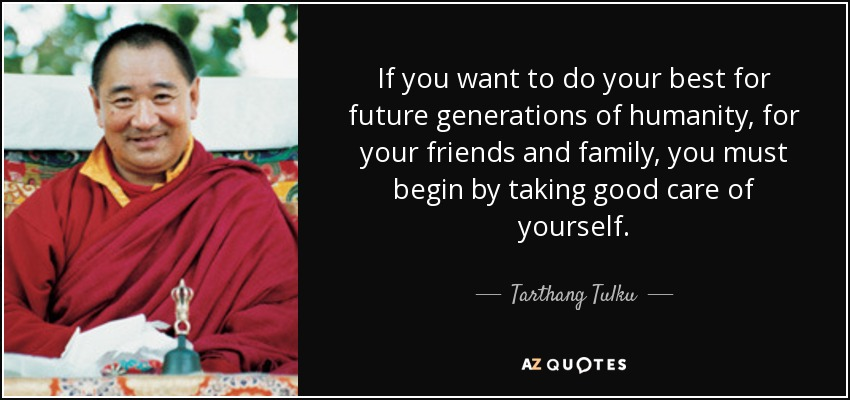 If you want to do your best for future generations of humanity, for your friends and family, you must begin by taking good care of yourself. - Tarthang Tulku