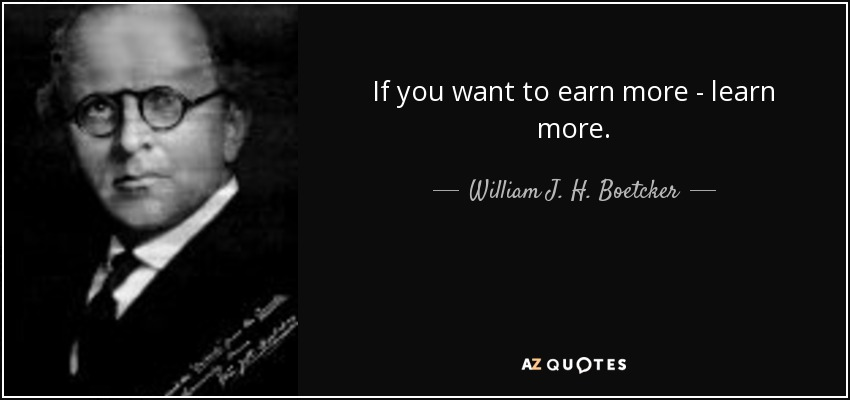 If you want to earn more - learn more. - William J. H. Boetcker