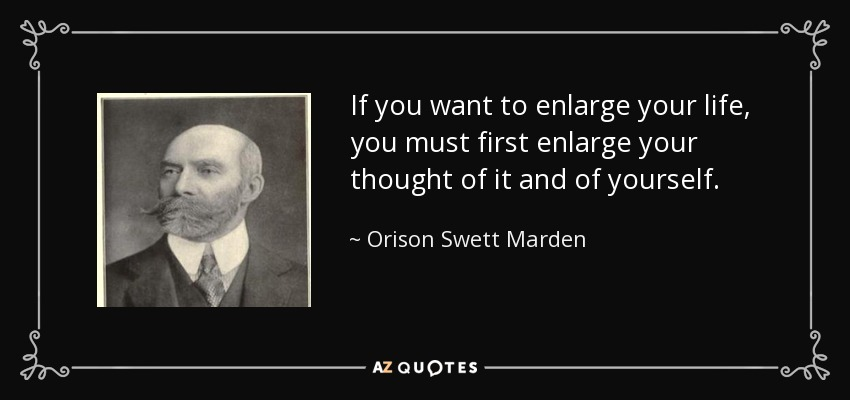 If you want to enlarge your life, you must first enlarge your thought of it and of yourself. - Orison Swett Marden