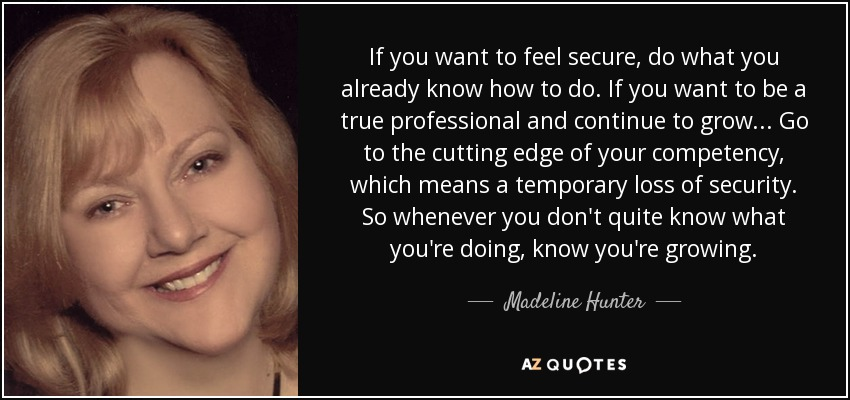 If you want to feel secure, do what you already know how to do. If you want to be a true professional and continue to grow... Go to the cutting edge of your competency, which means a temporary loss of security. So whenever you don't quite know what you're doing, know you're growing. - Madeline Hunter