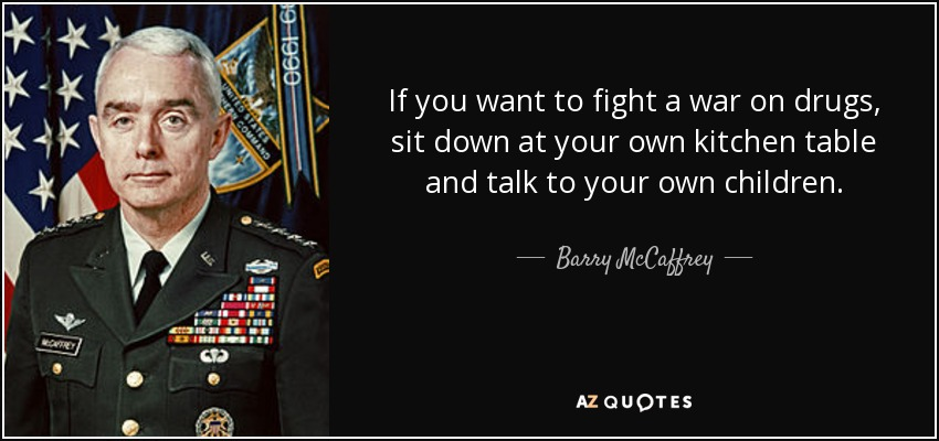 If you want to fight a war on drugs, sit down at your own kitchen table and talk to your own children. - Barry McCaffrey