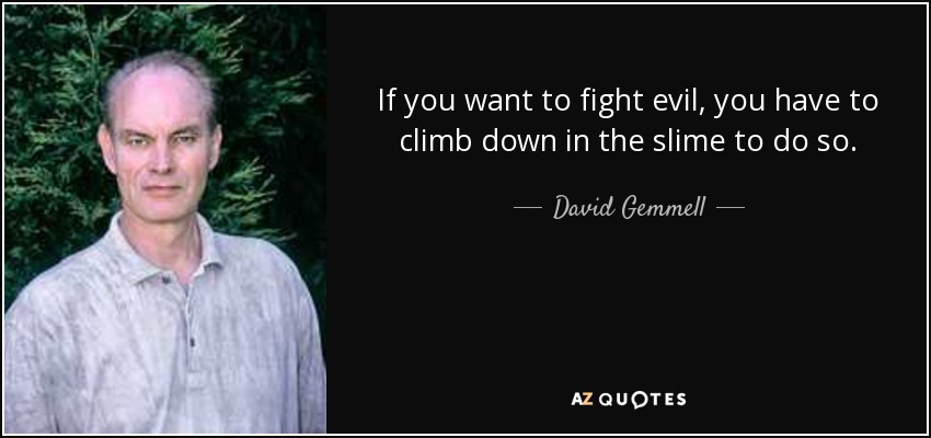 If you want to fight evil, you have to climb down in the slime to do so. - David Gemmell