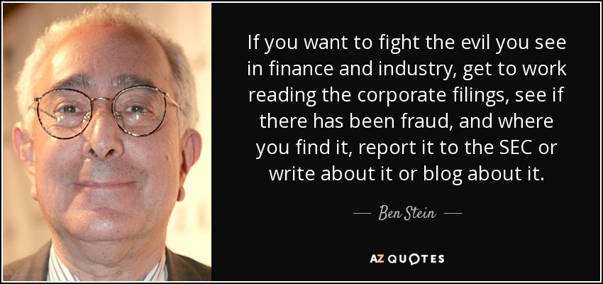 If you want to fight the evil you see in finance and industry, get to work reading the corporate filings, see if there has been fraud, and where you find it, report it to the SEC or write about it or blog about it. - Ben Stein