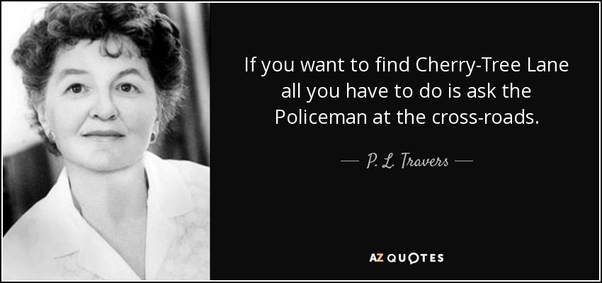 If you want to find Cherry-Tree Lane all you have to do is ask the Policeman at the cross-roads. - P. L. Travers