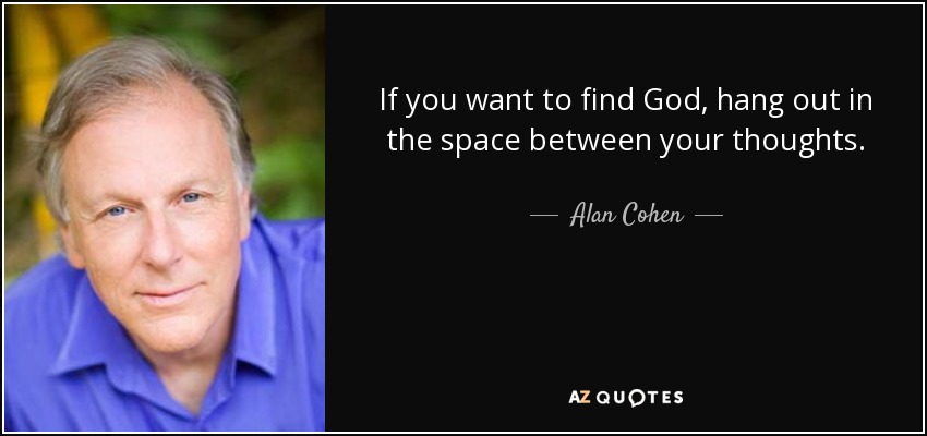 If you want to find God, hang out in the space between your thoughts. - Alan Cohen