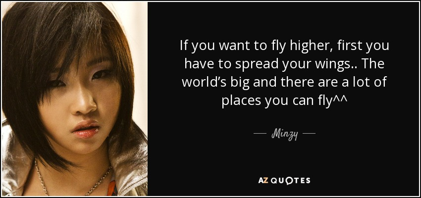 If you want to fly higher, first you have to spread your wings.. The world's big and there are a lot of places you can fly^^ - Minzy