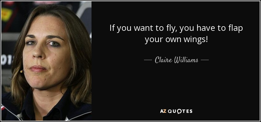 If you want to fly, you have to flap your own wings! - Claire Williams