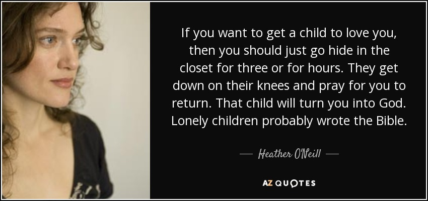 If you want to get a child to love you, then you should just go hide in the closet for three or for hours. They get down on their knees and pray for you to return. That child will turn you into God. Lonely children probably wrote the Bible. - Heather O'Neill