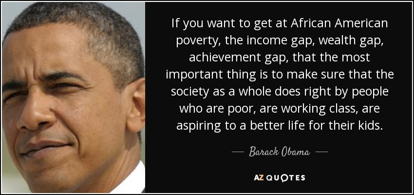 If you want to get at African American poverty, the income gap, wealth gap, achievement gap, that the most important thing is to make sure that the society as a whole does right by people who are poor, are working class, are aspiring to a better life for their kids. - Barack Obama