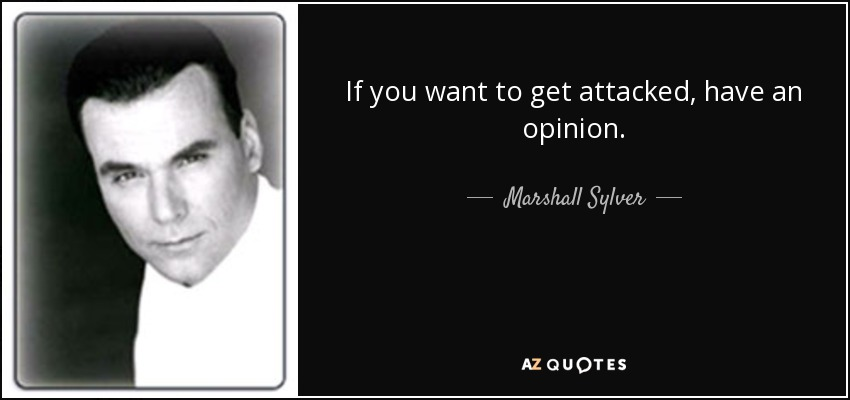 If you want to get attacked, have an opinion. - Marshall Sylver