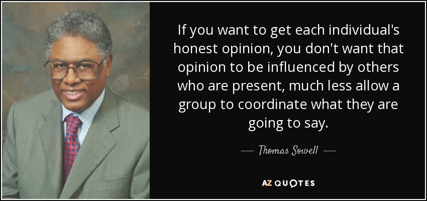 If you want to get each individual's honest opinion, you don't want that opinion to be influenced by others who are present, much less allow a group to coordinate what they are going to say. - Thomas Sowell