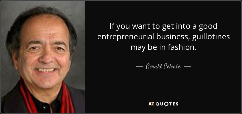 If you want to get into a good entrepreneurial business, guillotines may be in fashion. - Gerald Celente