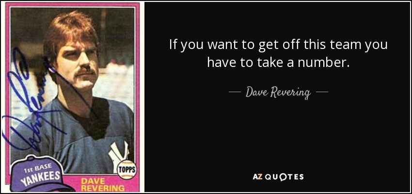 If you want to get off this team you have to take a number. - Dave Revering