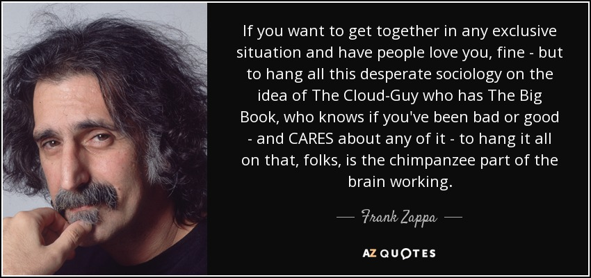 If you want to get together in any exclusive situation and have people love you, fine - but to hang all this desperate sociology on the idea of The Cloud-Guy who has The Big Book, who knows if you've been bad or good - and CARES about any of it - to hang it all on that, folks, is the chimpanzee part of the brain working. - Frank Zappa