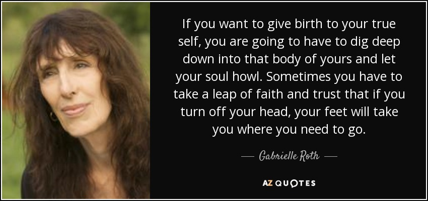 If you want to give birth to your true self, you are going to have to dig deep down into that body of yours and let your soul howl. Sometimes you have to take a leap of faith and trust that if you turn off your head, your feet will take you where you need to go. - Gabrielle Roth