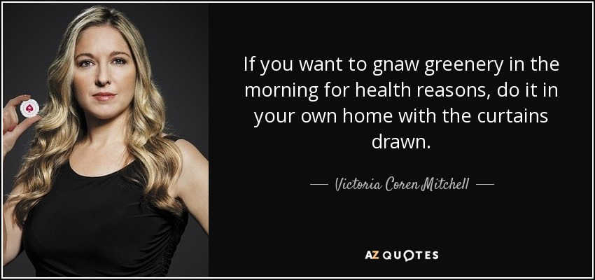 If you want to gnaw greenery in the morning for health reasons, do it in your own home with the curtains drawn. - Victoria Coren Mitchell