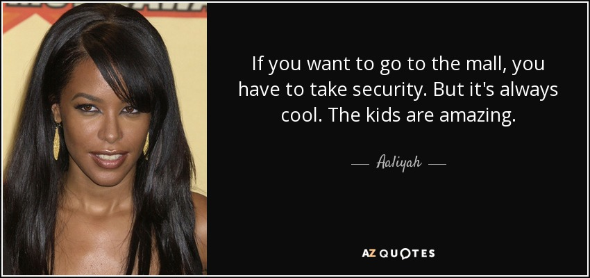 If you want to go to the mall, you have to take security. But it's always cool. The kids are amazing. - Aaliyah