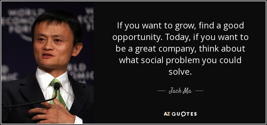 If you want to grow, find a good opportunity. Today, if you want to be a great company, think about what social problem you could solve. - Jack Ma