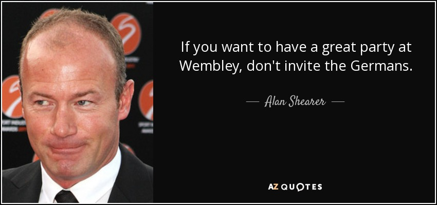 If you want to have a great party at Wembley, don't invite the Germans. - Alan Shearer