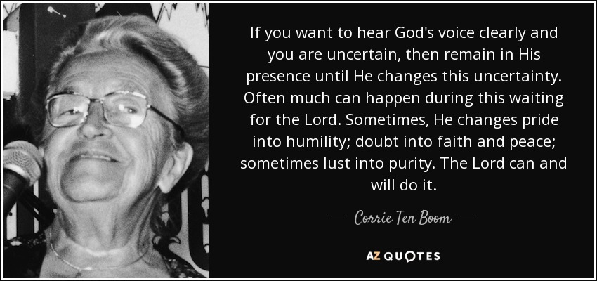 If you want to hear God's voice clearly and you are uncertain, then remain in His presence until He changes this uncertainty. Often much can happen during this waiting for the Lord. Sometimes, He changes pride into humility; doubt into faith and peace; sometimes lust into purity. The Lord can and will do it. - Corrie Ten Boom
