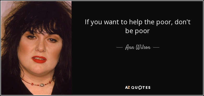 If you want to help the poor, don't be poor - Ann Wilson