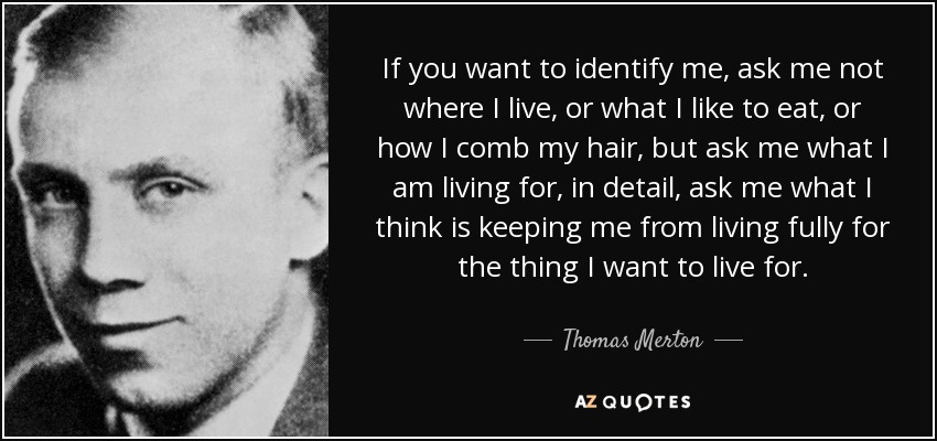 If you want to identify me, ask me not where I live, or what I like to eat, or how I comb my hair, but ask me what I am living for, in detail, ask me what I think is keeping me from living fully for the thing I want to live for. - Thomas Merton