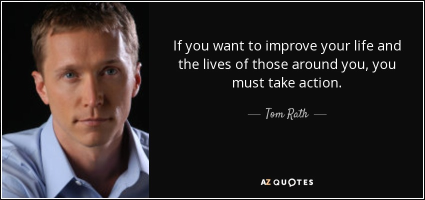If you want to improve your life and the lives of those around you, you must take action. - Tom Rath