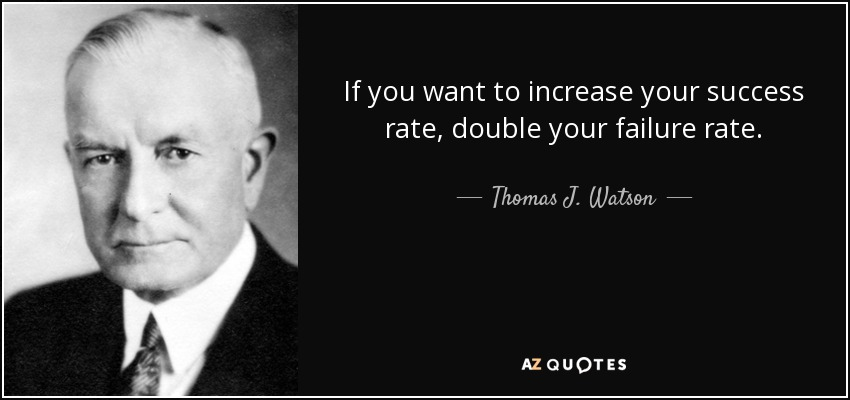 If you want to increase your success rate, double your failure rate. - Thomas J. Watson