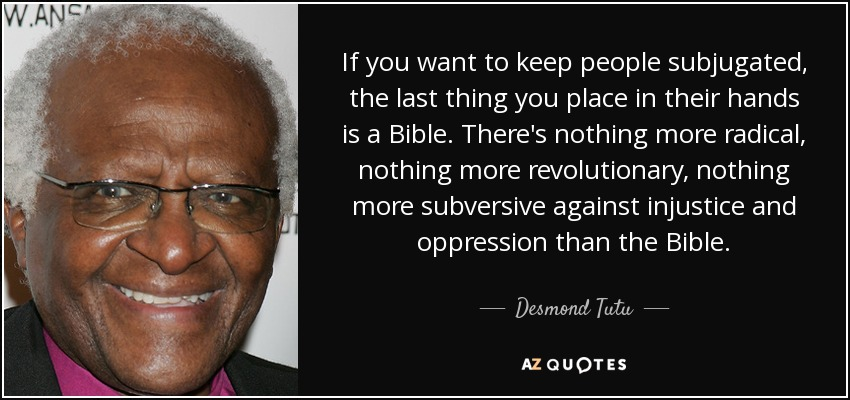 If you want to keep people subjugated, the last thing you place in their hands is a Bible. There's nothing more radical, nothing more revolutionary, nothing more subversive against injustice and oppression than the Bible. - Desmond Tutu