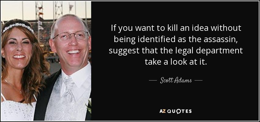 If you want to kill an idea without being identified as the assassin, suggest that the legal department take a look at it. - Scott Adams