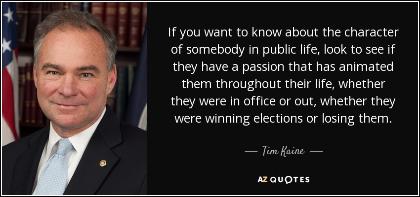 If you want to know about the character of somebody in public life, look to see if they have a passion that has animated them throughout their life, whether they were in office or out, whether they were winning elections or losing them. - Tim Kaine