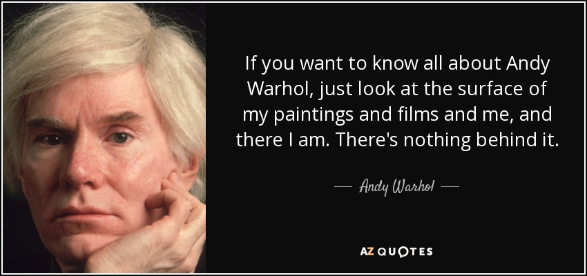 If you want to know all about Andy Warhol, just look at the surface of my paintings and films and me, and there I am. There's nothing behind it. - Andy Warhol
