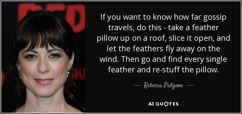 If you want to know how far gossip travels, do this - take a feather pillow up on a roof, slice it open, and let the feathers fly away on the wind. Then go and find every single feather and re-stuff the pillow. - Rebecca Pidgeon