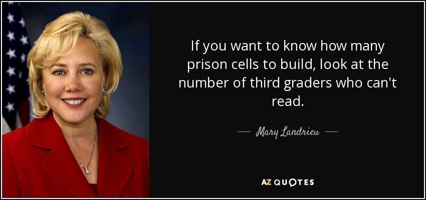 If you want to know how many prison cells to build, look at the number of third graders who can't read. - Mary Landrieu