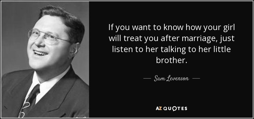 If you want to know how your girl will treat you after marriage, just listen to her talking to her little brother. - Sam Levenson