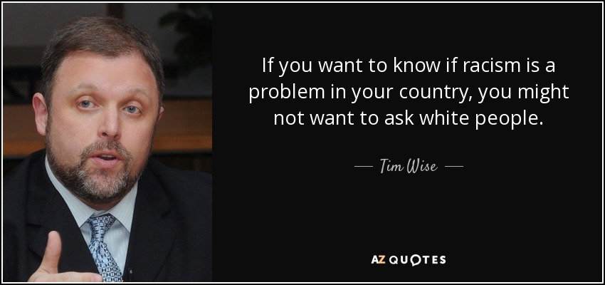 If you want to know if racism is a problem in your country, you might not want to ask white people. - Tim Wise