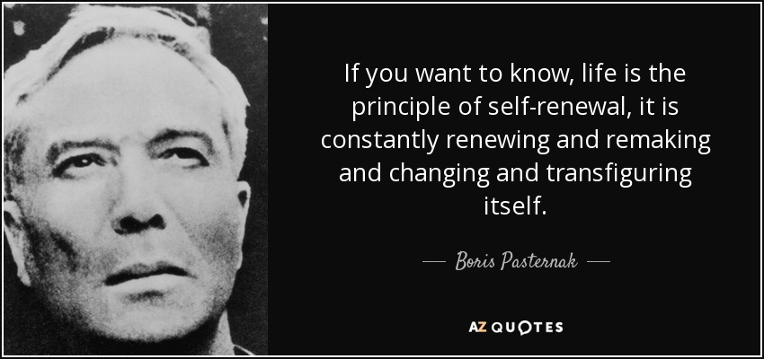 If you want to know, life is the principle of self-renewal, it is constantly renewing and remaking and changing and transfiguring itself. - Boris Pasternak