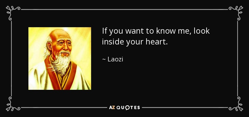 If you want to know me, look inside your heart. - Laozi
