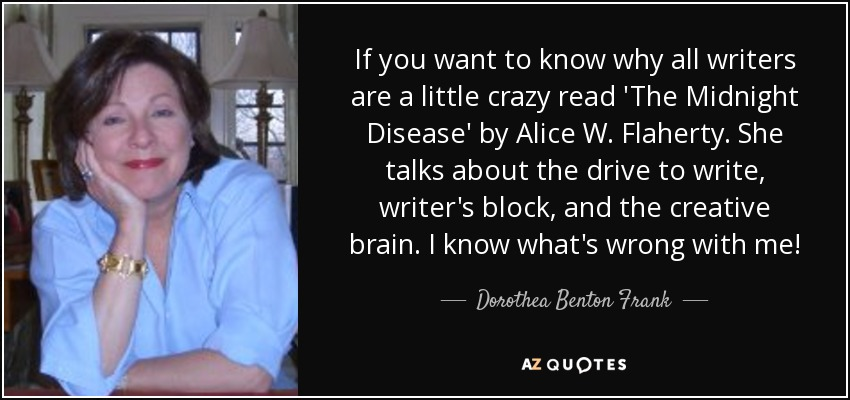 If you want to know why all writers are a little crazy read 'The Midnight Disease' by Alice W. Flaherty. She talks about the drive to write, writer's block, and the creative brain. I know what's wrong with me! - Dorothea Benton Frank