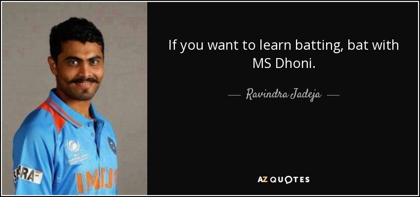If you want to learn batting, bat with MS Dhoni. - Ravindra Jadeja