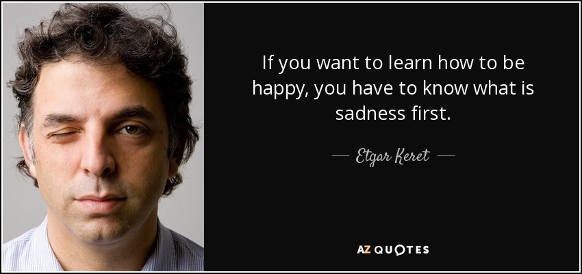 If you want to learn how to be happy, you have to know what is sadness first. - Etgar Keret