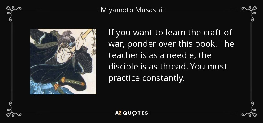 If you want to learn the craft of war, ponder over this book. The teacher is as a needle, the disciple is as thread. You must practice constantly. - Miyamoto Musashi