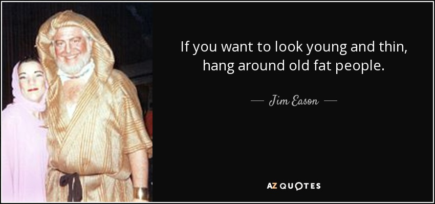 If you want to look young and thin, hang around old fat people. - Jim Eason