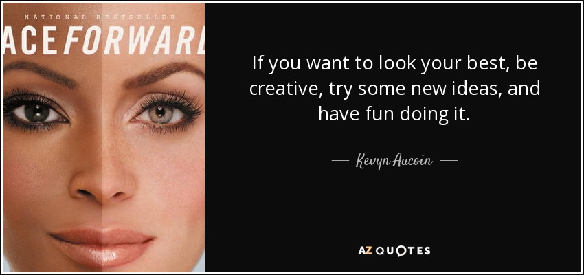 If you want to look your best, be creative, try some new ideas, and have fun doing it. - Kevyn Aucoin