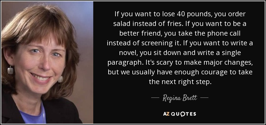 If you want to lose 40 pounds, you order salad instead of fries. If you want to be a better friend, you take the phone call instead of screening it. If you want to write a novel, you sit down and write a single paragraph. It's scary to make major changes, but we usually have enough courage to take the next right step. - Regina Brett