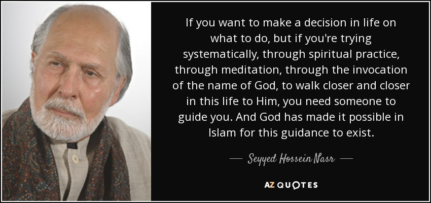If you want to make a decision in life on what to do, but if you're trying systematically, through spiritual practice, through meditation, through the invocation of the name of God, to walk closer and closer in this life to Him, you need someone to guide you. And God has made it possible in Islam for this guidance to exist. - Seyyed Hossein Nasr