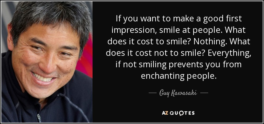 If you want to make a good first impression, smile at people. What does it cost to smile? Nothing. What does it cost not to smile? Everything, if not smiling prevents you from enchanting people. - Guy Kawasaki
