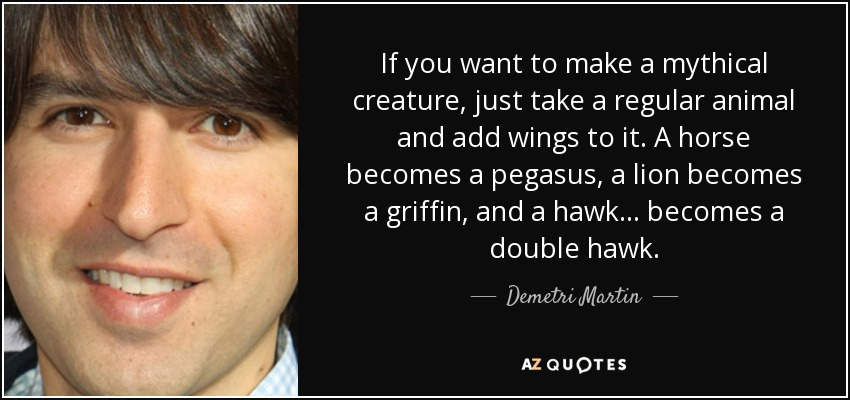 If you want to make a mythical creature, just take a regular animal and add wings to it. A horse becomes a pegasus, a lion becomes a griffin, and a hawk... becomes a double hawk. - Demetri Martin