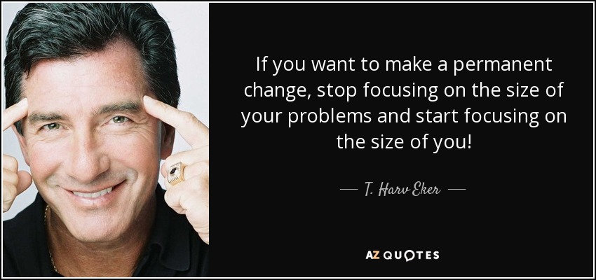 If you want to make a permanent change, stop focusing on the size of your problems and start focusing on the size of you! - T. Harv Eker
