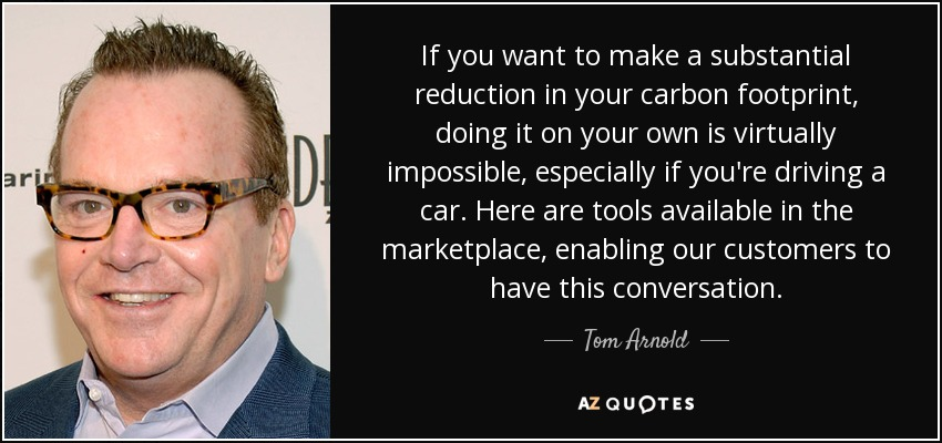 If you want to make a substantial reduction in your carbon footprint, doing it on your own is virtually impossible, especially if you're driving a car. Here are tools available in the marketplace, enabling our customers to have this conversation. - Tom Arnold
